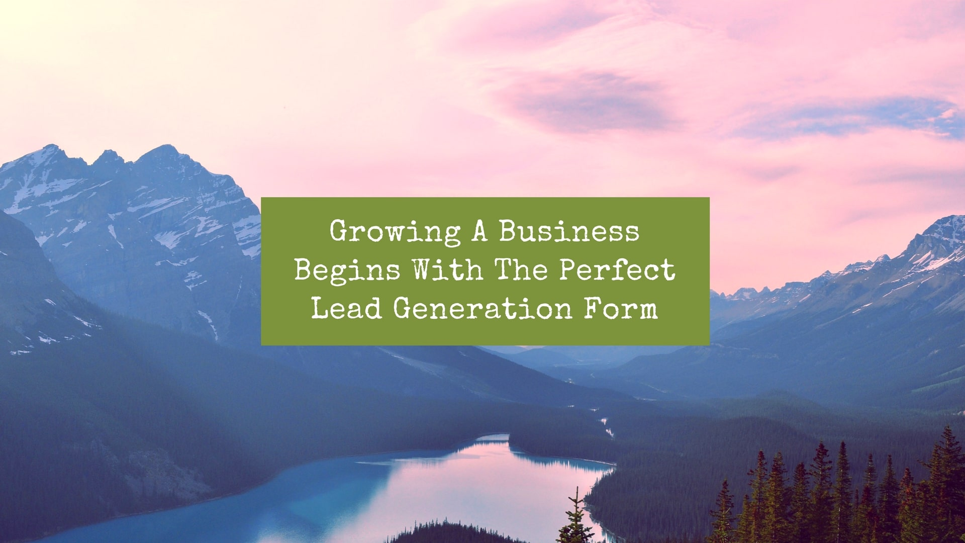 "Picture of a mountain / volcano with the words ""growing a business begins with the perfect lead generation form"" over it"