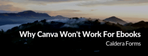 a picture of a mountain with the text 'Why Canva Won't Work For Ebooks - Caldera Forms'
